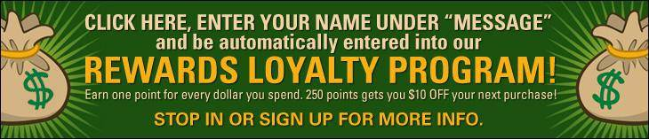 "Click here, enter your name under ""Message"" and be automatically entered into our REWARDS LOYALTY PROGRAM! Earn one point for every dollar you spend. 250 points gets you $10 OFF your next purchase! Stop in or sign up for more info."