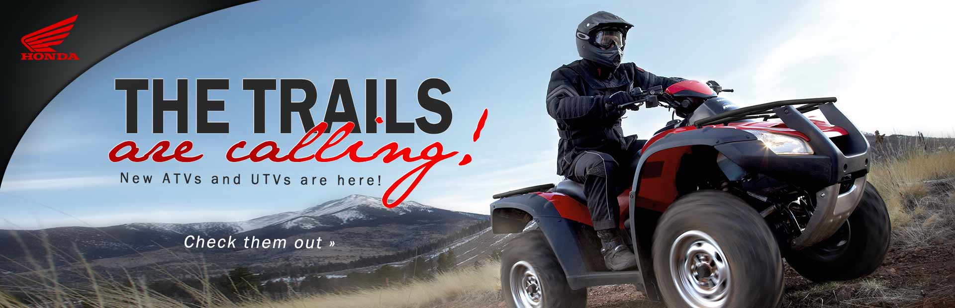 The trails are calling! Click here to check out new Honda ATVs and UTVs.