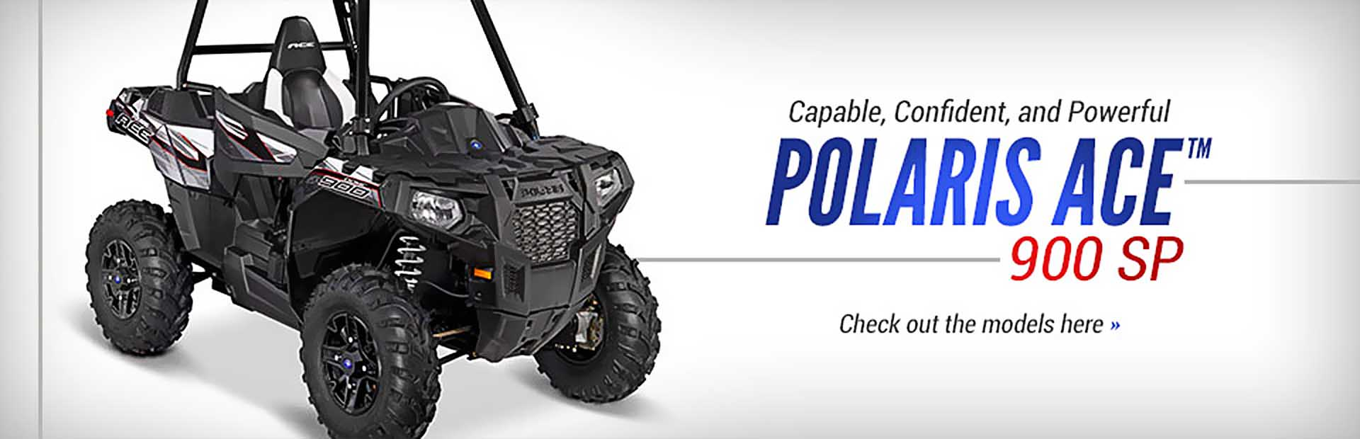 The Polaris ACE™ 900 SP is capable, confident, and powerful! Click here for details.