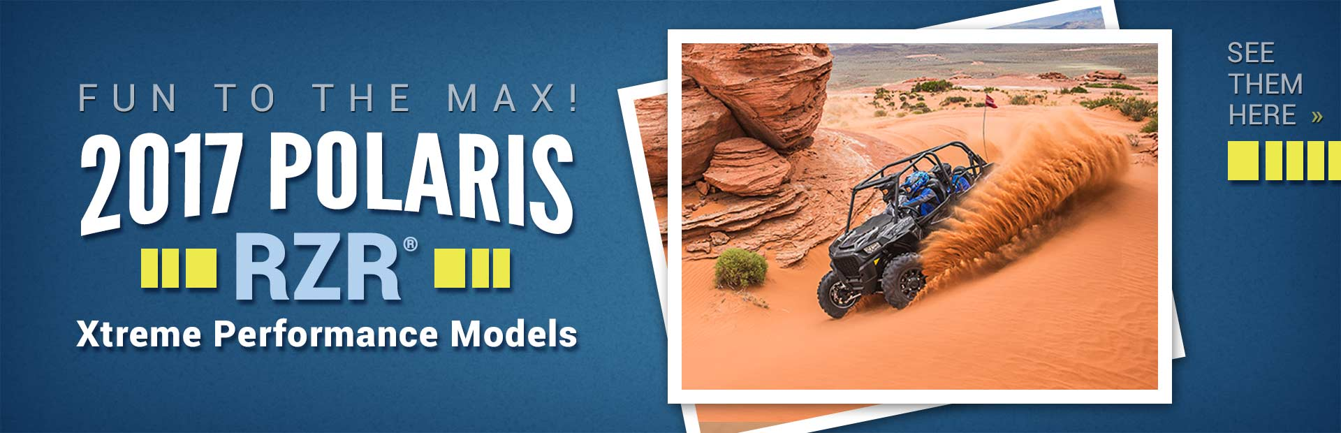 2017 Polaris RZR® Xtreme Performance Models: Click here to view our selection.