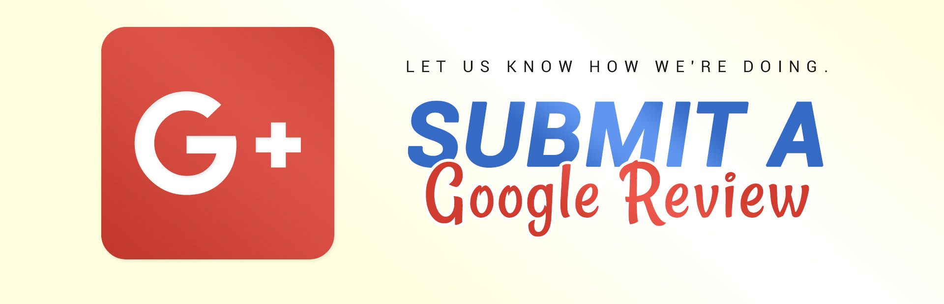 Let us know how we're doing. Submit a Google review today.