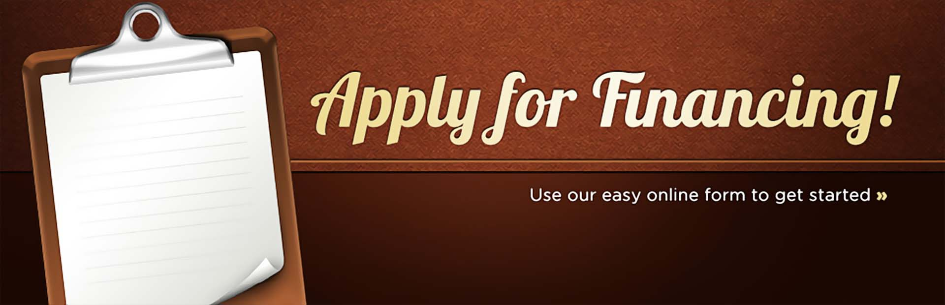 Apply for financing! Click here to use our easy online form.