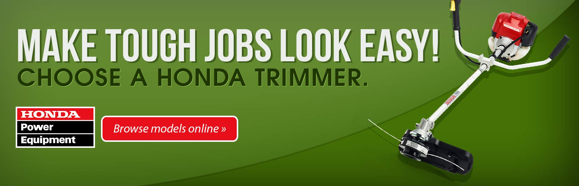 Make tough jobs look easy! Choose a Honda trimmer. Click here to browse models online.