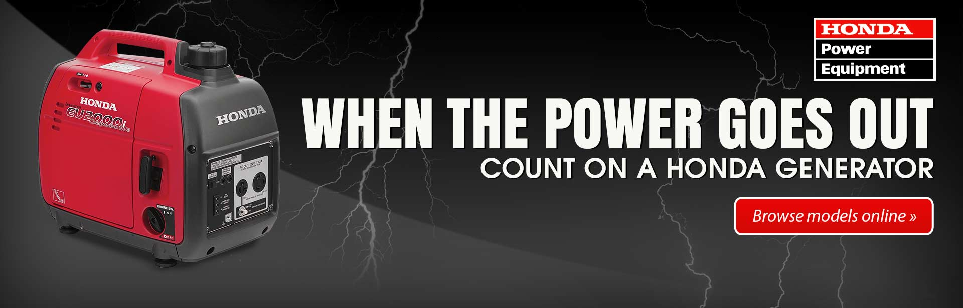 When the power goes out, count on a Honda generator. Click here to browse models online.