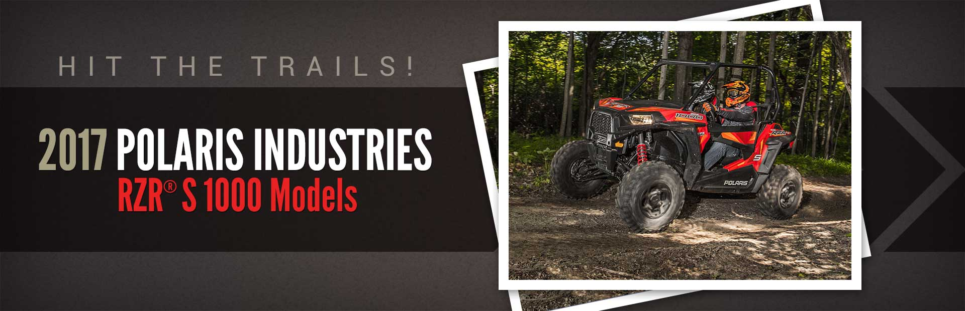 2017 Polaris Industries RZR® S 1000 Models: Click here to view our selection.