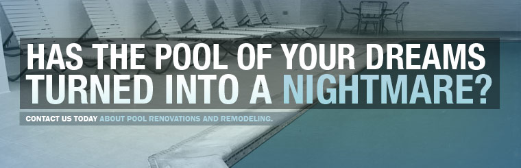 Has the pool of your dreams turned into a nightmare? Click here to contact us today about pool renovations and remodeling.