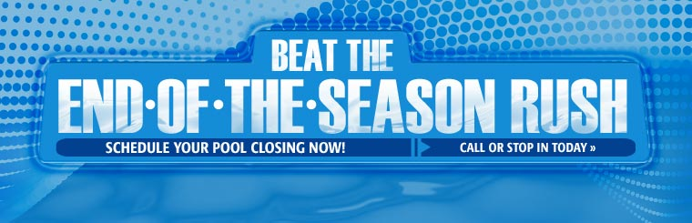 Beat the end-of-the-season rush. Schedule your pool closing today! Call or stop in today.