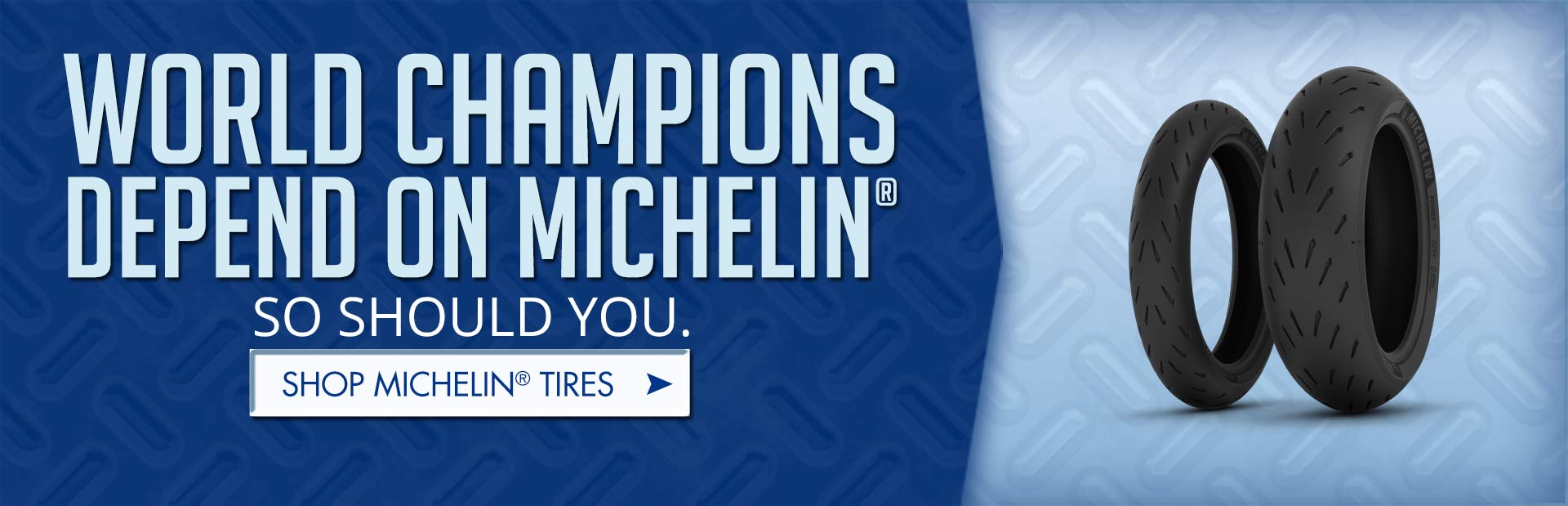 World champions depend on Michelin®. So should you. Click here to shop for Michelin® tires.