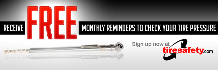 Receive free monthly reminders to check your tire pressure! Click here to sign up now at tiresafety.com!