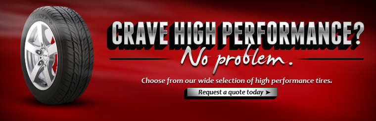 Do you crave high performance? No problem. Choose from our wide selection of high performance tires. Click here to request a quote.