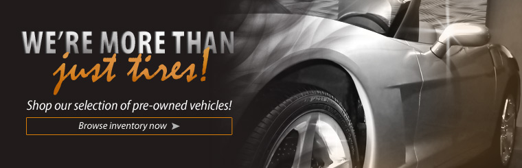 We're more than just tires! Shop our selection of pre-owned vehicles. Click here to browse our inventory now.