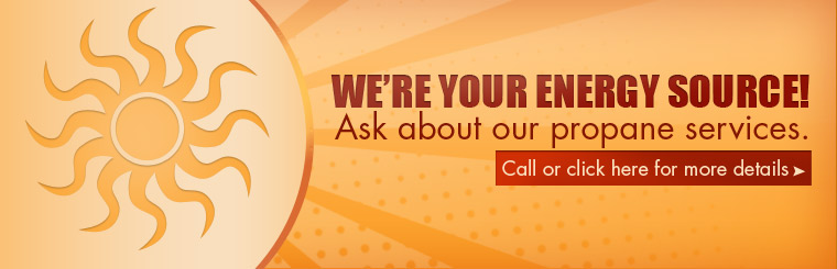 We're your energy source! Ask about our propane services. Call or click here for more details.