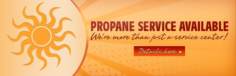 Propane service is available. We're more than just a service center! Click here for details.