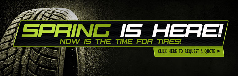 Spring is here! Now is the time for tires! Click here to request a tire quote online.