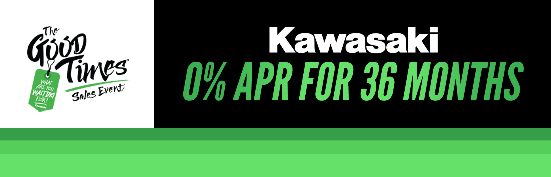 Kawasaki: The Good Times Sales Event 0% APR for 36 Months