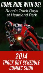 Come Ride With Us. Reno's Track Days at Heartland Park. 2014 Track Day Schedule Coming Soon.