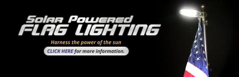 Solar Powered Flag Lighting: Harness the power of the sun! Click here for more information.