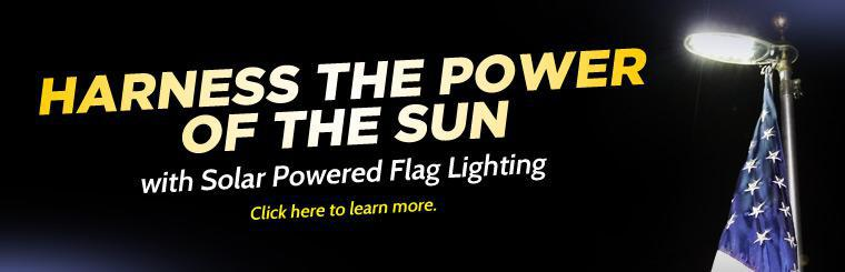 Harness the power of the sun with solar powered flag lighting. Click here to learn more.
