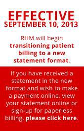 Effective September 10, 2013 RHM will begin transitioning patient billing to a new statement format.  If you have received a statement in the new format and wish to make a payment online, view your statement online or sign-up for paperless billing, please click here.