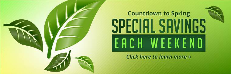 Countdown to Spring: We offer special savings each weekend! Click here to learn more.