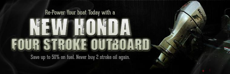 Re-power your boat with a new Honda Four Stroke Outboard. Save up to 50% on fuel. Never buy 2 stroke oil again.