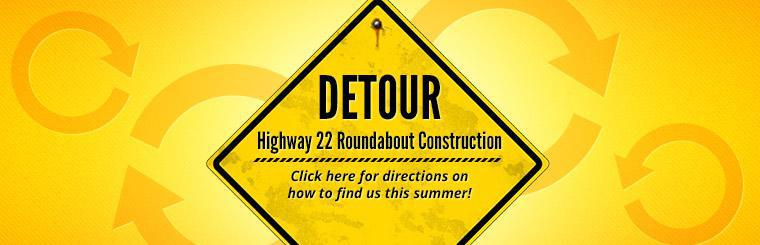 Highway 22 Roundabout Construction: Click here for directions on how to find us this summer!