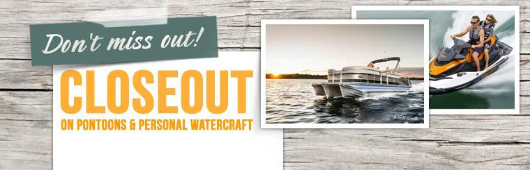 Closeout on Pontoons & Personal Watercraft: Click here to view the models.