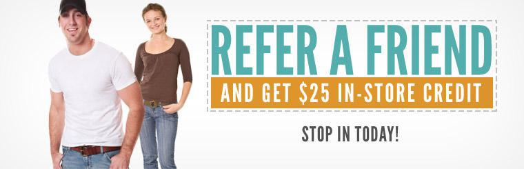 Refer a friend and get $25 in-store credit. Click here for the coupon.