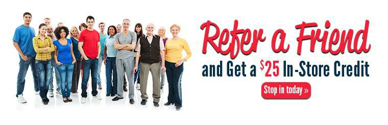 Refer a friend and get a $25 in-store credit! Stop in today.