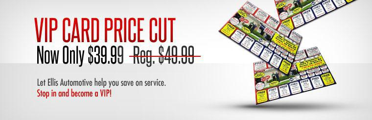 VIP Card Price Cut: Let Ellis Automotive help you save on service. Stop in and become a VIP for only $39.99!