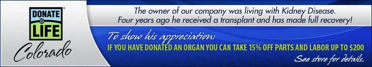 The owner of our company was living with Kidney Disease. Four years ago he received a transplant and has made a full recovery! To show his appreciation: If you have donated an organ you can take 15% off parts and labor up to $200!