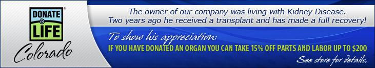 The owner of our company was living with Kidney Disease. Two years ago he received a transplant and has made a full recovery! To show his appreciation: If you have donated an organ you can take 15% off parts and labor up to $200!
