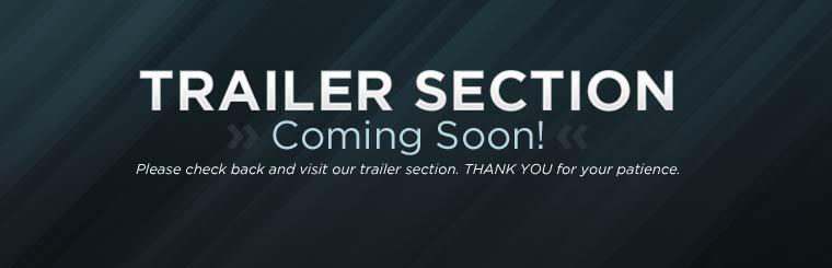Our trailer section is coming soon! Please check back to check it out. Thank you for your patience.