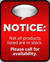 NOTICE: Not all produts listed are in stock. Please call for availability.