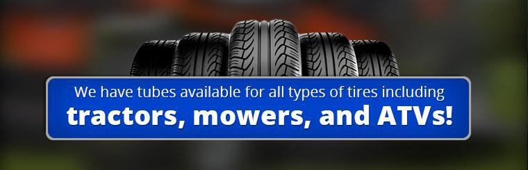 We have tubes available for all types of tires, including tractors, mowers and ATVs!