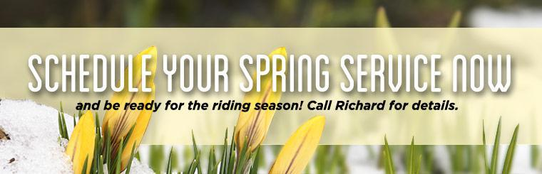 Schedule your spring service now and be ready for the riding season! Call Richard for details.