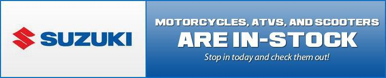 Suzuki Motorcycles, ATVs, and Scooters are in stock!
