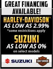 Great financing available! Harley-Davidson® as low as 2.99%! Some restrictions apply. Suzuki as low as 0% on select models!