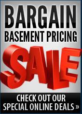 Bargain Basement Pricing: Check out our special online deals.