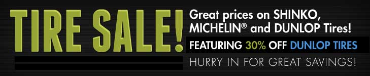 Tire Sale! Great prices on Shinko, Michelin® and Dunlop Tires. Featuring 30% off Dunlop tires. Hurry in for great savings.