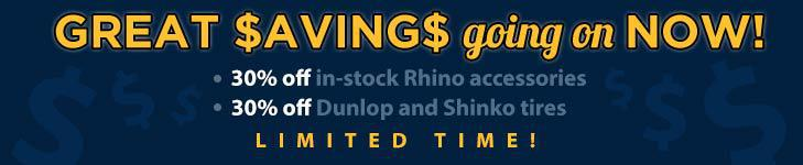 Great savings going on now! 30% off in-stock Rhino accessories. 30% off Dunlop and Shinko tires. Limited time!