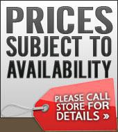 Prices Subject to Availability Please Call Store for Details.