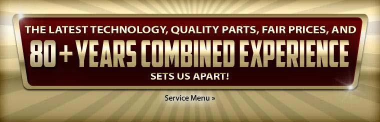 The latest technology, quality parts, fair prices, and 80+ years combined experience sets us apart!