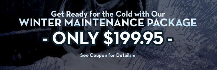 Get ready for the cold with our Winter Maintenance Package for only $199.95! See the coupon for details.