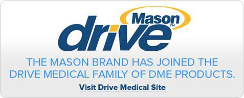 The Mason brand has joined the Drive Medical family of DME products. Click here to visit Drive Medical website.