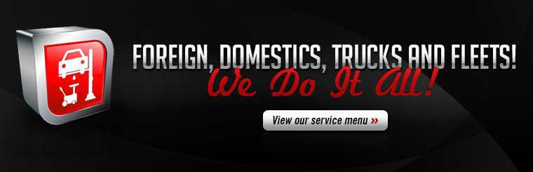We service foreign, domestics, trucks and fleets! Click here to view our service menu.