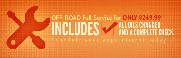 Receive an off-road full service for only $249.99. Includes all oils changed and a complete check. Schedule your appointment today.
