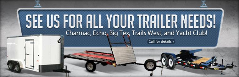 See us for all your trailer needs! We carry Charmac, Echo, Big Tex, Trails West, and Yacht Club! Call for details.