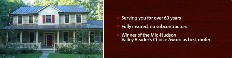 Serving you for over 60 years. Fully insured, no subcontractors. Winner of Mid-Hudson Valley Reader's Choice Award as best roofer.