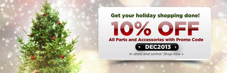 Get 10% off all parts and accessories with promo code DEC2013! Click here to shop now.